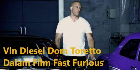 Vin Diesel Dom Toretto Dalam Film Fast Furious
